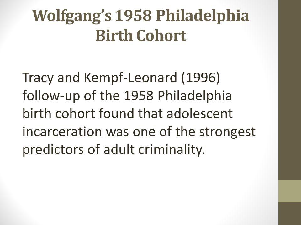 Wolfgang's 1958 Philadelphia Birth Cohort Tracy and Kempf-Leonard (1996) follow-up of the 1958 Philadelphia birth cohort found that adolescent incarce