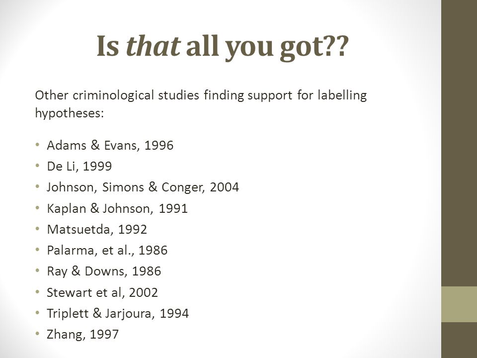 Is that all you got?? Other criminological studies finding support for labelling hypotheses: Adams & Evans, 1996 De Li, 1999 Johnson, Simons & Conger,
