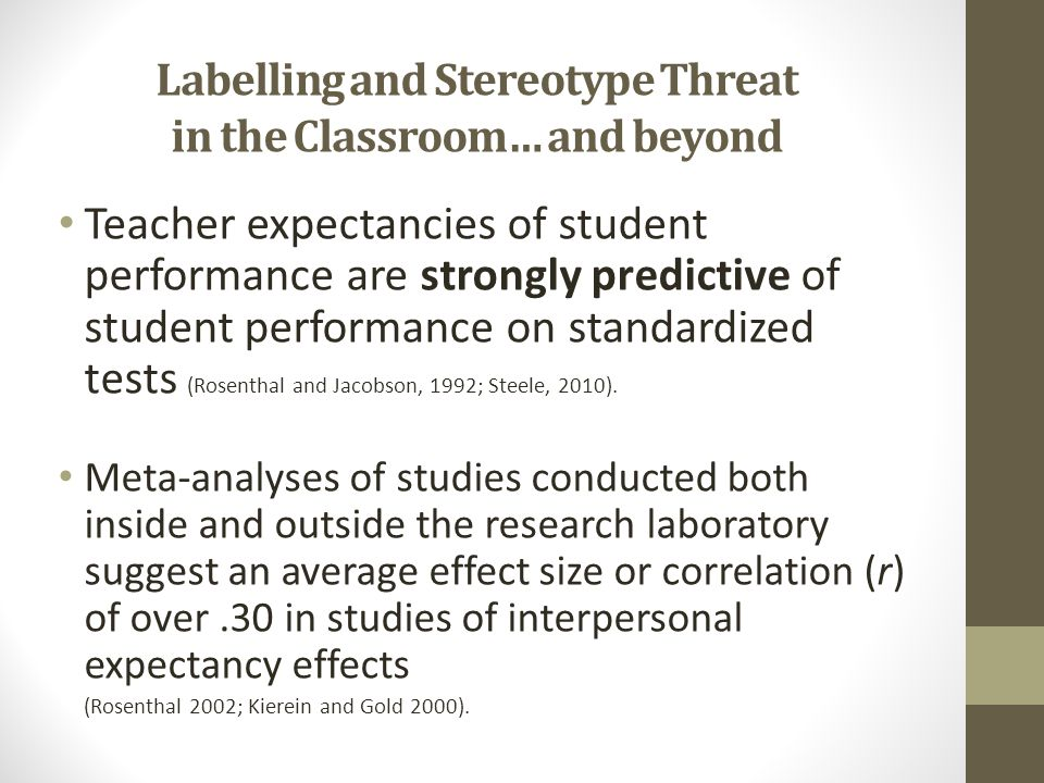 Labelling and Stereotype Threat in the Classroom… and beyond Teacher expectancies of student performance are strongly predictive of student performanc