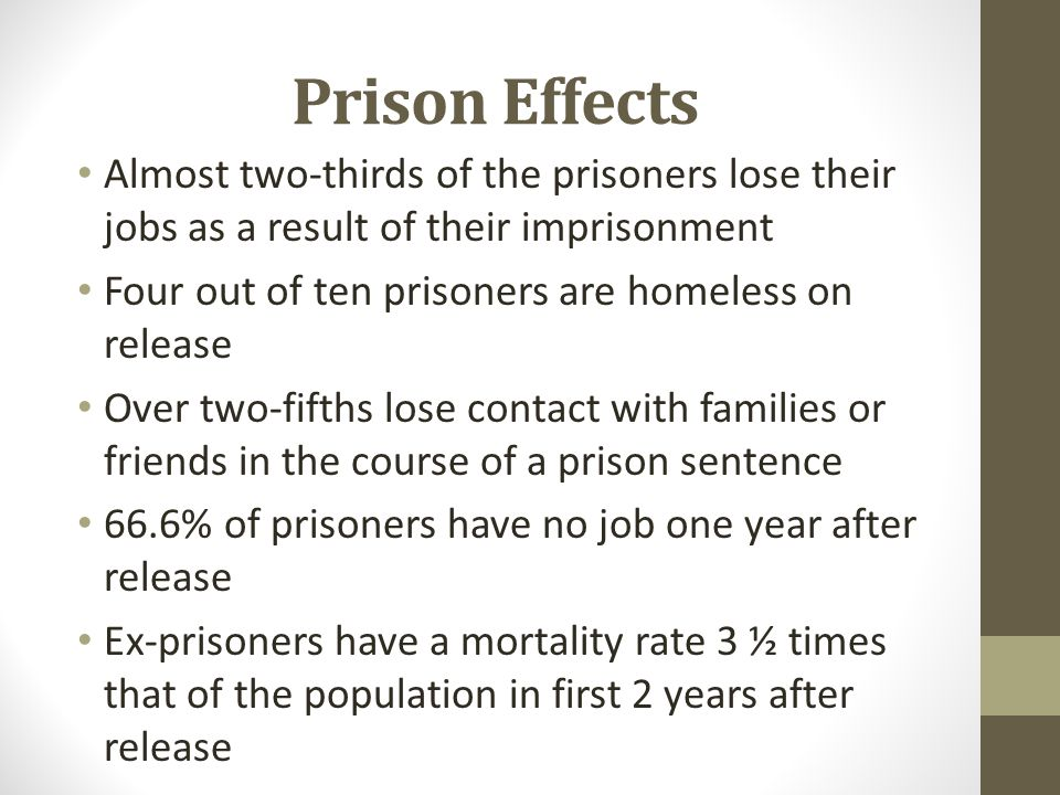Prison Effects Almost two-thirds of the prisoners lose their jobs as a result of their imprisonment Four out of ten prisoners are homeless on release