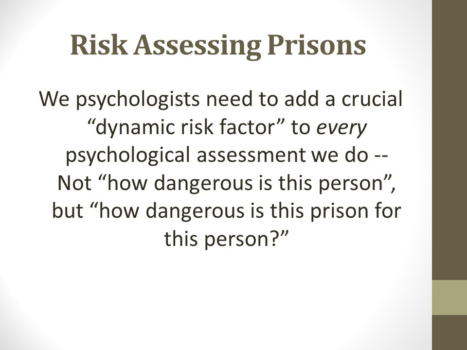 """Risk Assessing Prisons We psychologists need to add a crucial """"dynamic risk factor"""" to every psychological assessment we do -- Not """"how dangerous is t"""