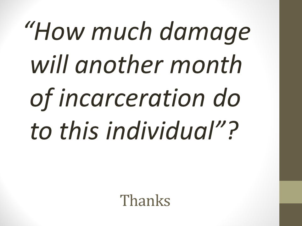 """Thanks """"How much damage will another month of incarceration do to this individual""""?"""