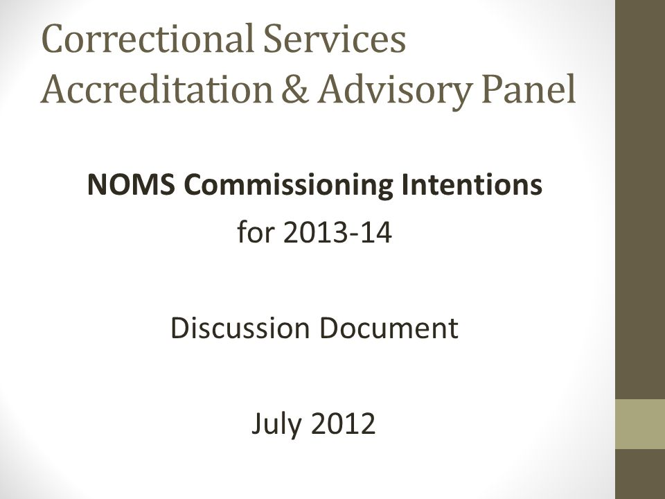 Correctional Services Accreditation & Advisory Panel NOMS Commissioning Intentions for 2013-14 Discussion Document July 2012