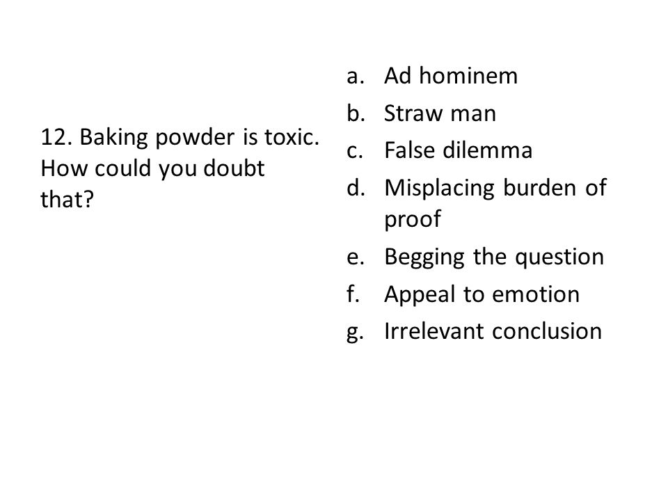 12. Baking powder is toxic. How could you doubt that? a.Ad hominem b.Straw man c.False dilemma d.Misplacing burden of proof e.Begging the question f.A