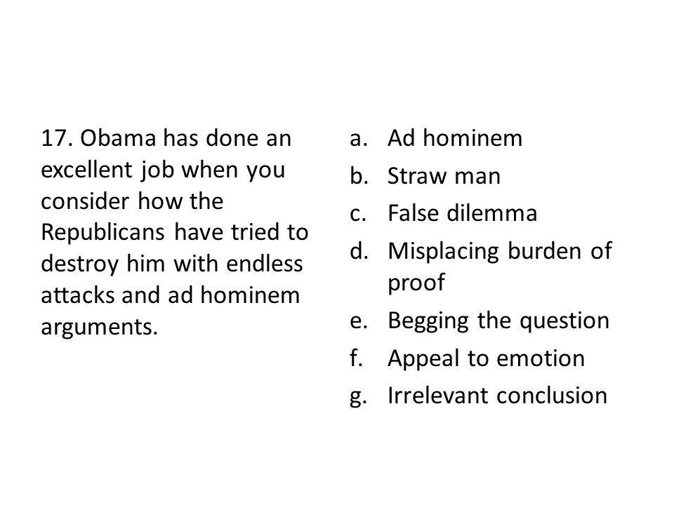 17. Obama has done an excellent job when you consider how the Republicans have tried to destroy him with endless attacks and ad hominem arguments. a.A