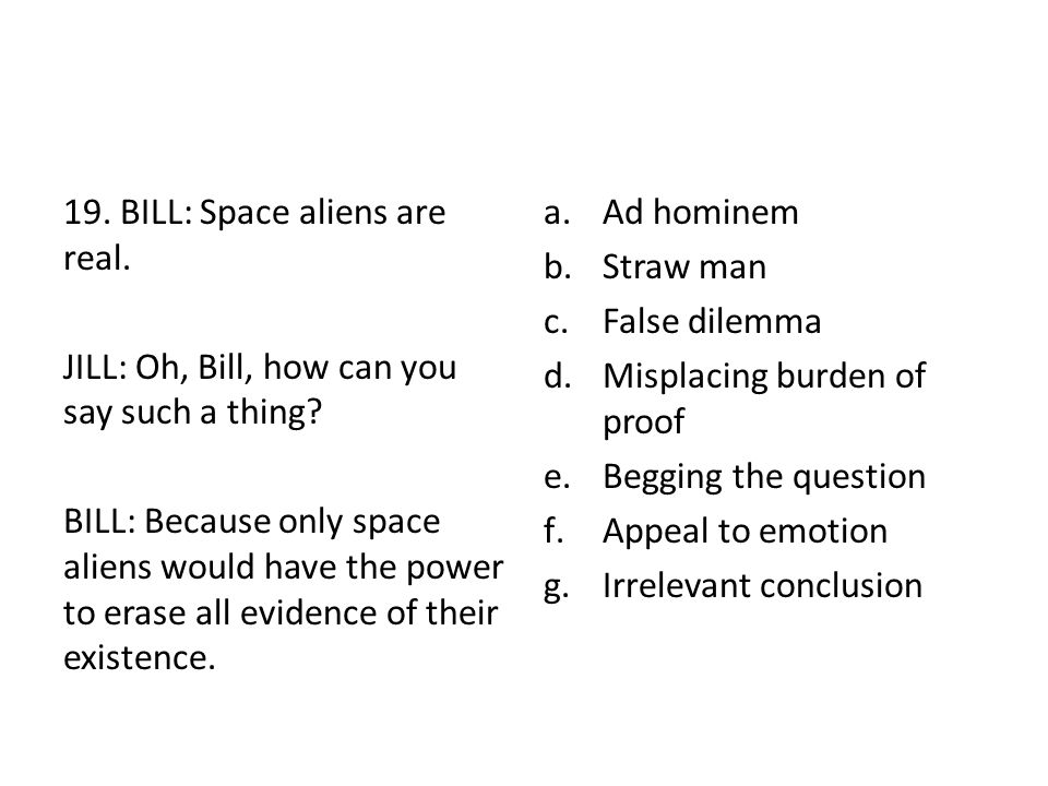 19. BILL: Space aliens are real. JILL: Oh, Bill, how can you say such a thing? BILL: Because only space aliens would have the power to erase all evide