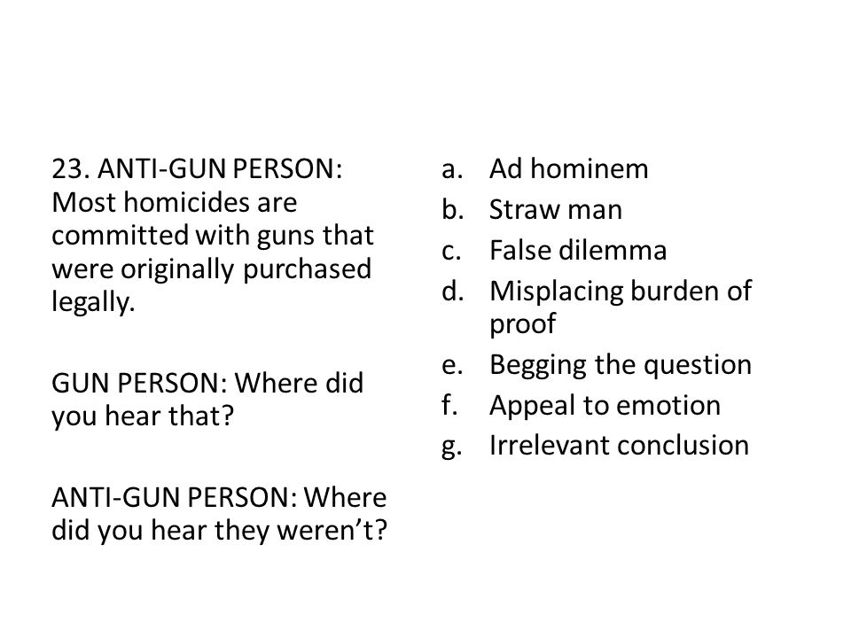 23. ANTI-GUN PERSON: Most homicides are committed with guns that were originally purchased legally. GUN PERSON: Where did you hear that? ANTI-GUN PERS