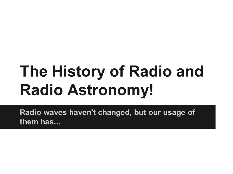 The History of Radio and Radio Astronomy! Radio waves haven't changed, but our usage of them has...