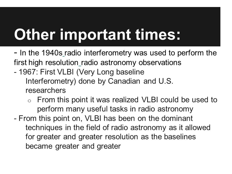 Other important times: - In the 1940s radio interferometry was used to perform the first high resolution radio astronomy observations - 1967: First VL
