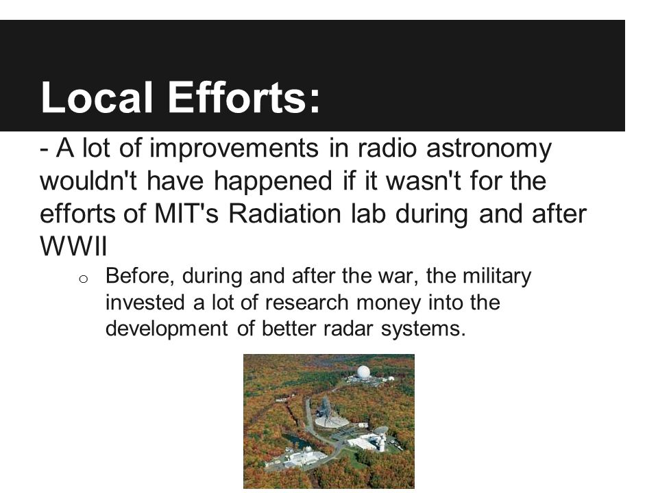 Local Efforts: - A lot of improvements in radio astronomy wouldn't have happened if it wasn't for the efforts of MIT's Radiation lab during and after