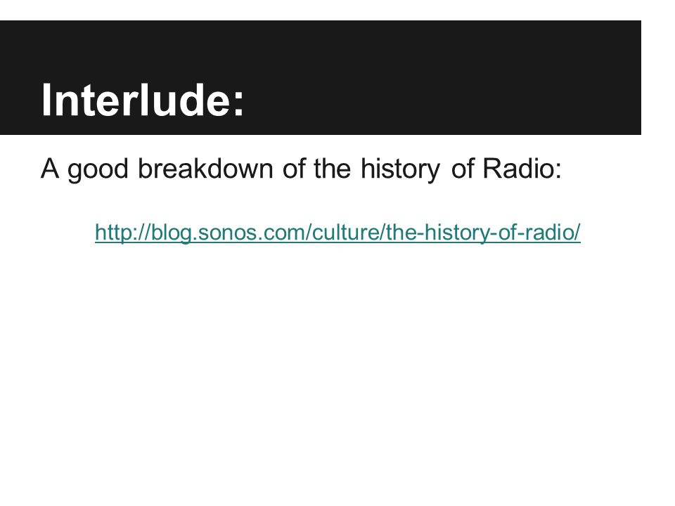 Interlude: A good breakdown of the history of Radio: http://blog.sonos.com/culture/the-history-of-radio/