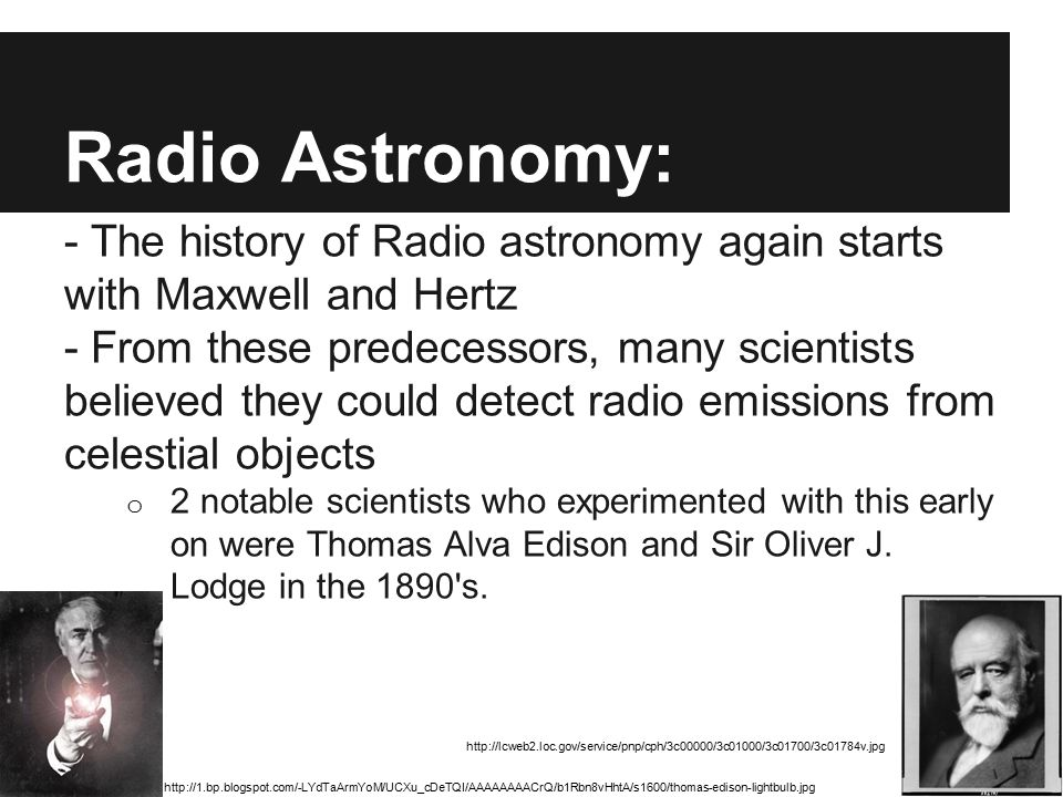 Radio Astronomy: - The history of Radio astronomy again starts with Maxwell and Hertz - From these predecessors, many scientists believed they could d