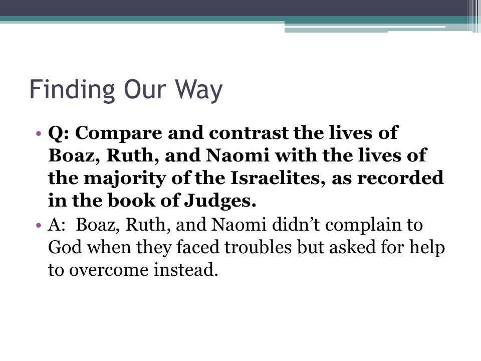 Finding Our Way Q: Compare and contrast the lives of Boaz, Ruth, and Naomi with the lives of the majority of the Israelites, as recorded in the book o