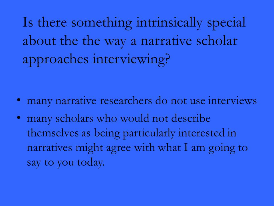 Is there something intrinsically special about the the way a narrative scholar approaches interviewing? many narrative researchers do not use intervie