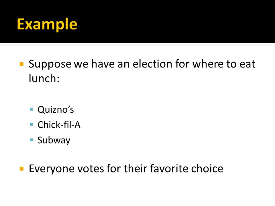  Suppose we have an election for where to eat lunch:  Quizno's  Chick-fil-A  Subway  Everyone votes for their favorite choice