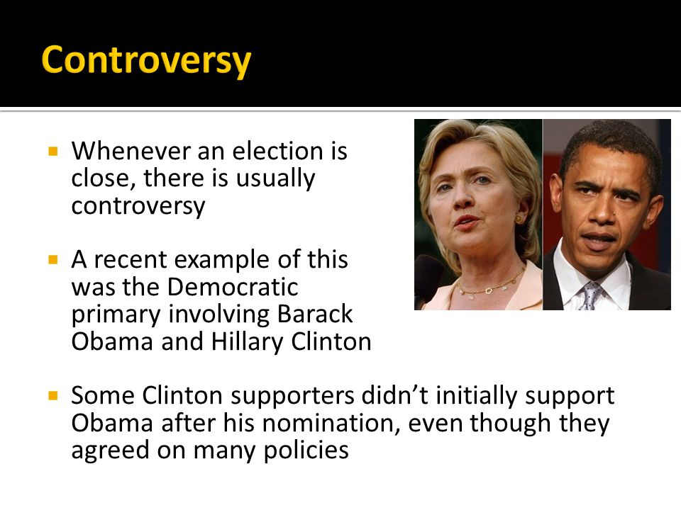 Whenever an election is close, there is usually controversy  A recent example of this was the Democratic primary involving Barack Obama and Hillary Clinton  Some Clinton supporters didn't initially support Obama after his nomination, even though they agreed on many policies