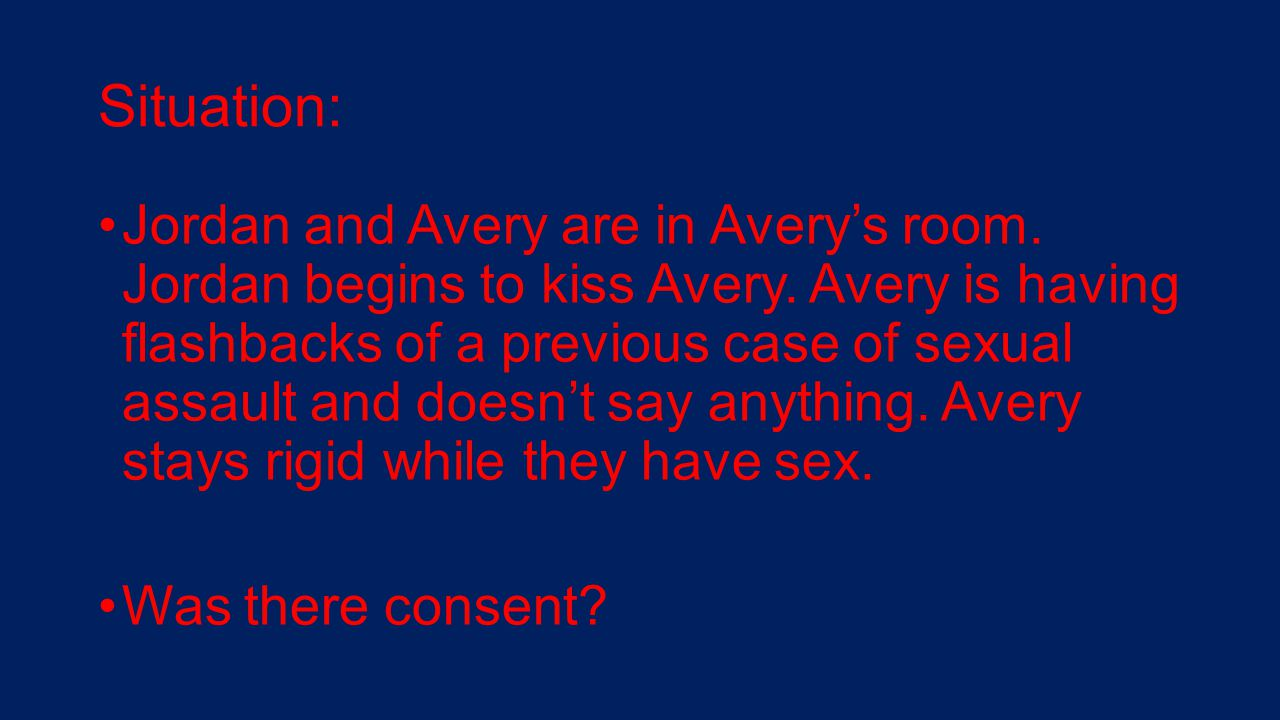 Situation: Jordan and Avery are in Avery's room. Jordan begins to kiss Avery. Avery is having flashbacks of a previous case of sexual assault and does