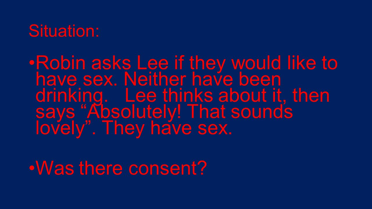 """Situation: Robin asks Lee if they would like to have sex. Neither have been drinking. Lee thinks about it, then says """"Absolutely! That sounds lovely""""."""