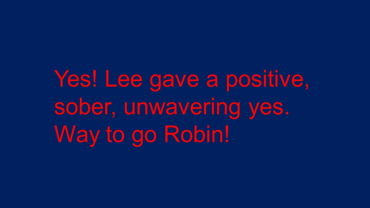 Yes! Lee gave a positive, sober, unwavering yes. Way to go Robin!
