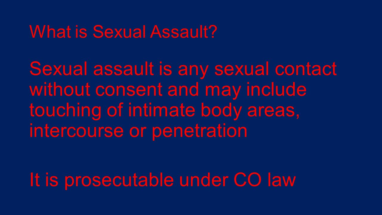 What is Sexual Assault? Sexual assault is any sexual contact without consent and may include touching of intimate body areas, intercourse or penetrati