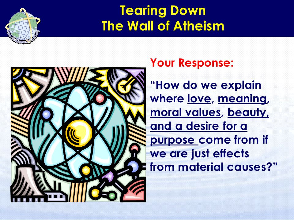 "Tearing Down The Wall of Atheism Your Response: ""How do we explain where love, meaning, moral values, beauty, and a desire for a purpose come from if"