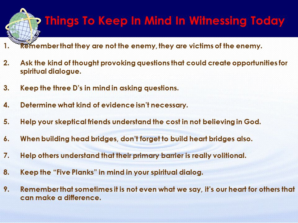 Things To Keep In Mind In Witnessing Today 1.Remember that they are not the enemy, they are victims of the enemy. 2.Ask the kind of thought provoking