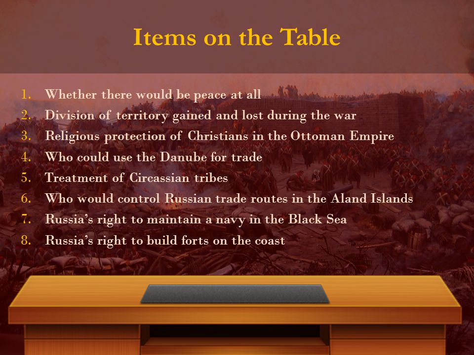 Items on the Table 1.Whether there would be peace at all 2.Division of territory gained and lost during the war 3.Religious protection of Christians in the Ottoman Empire 4.Who could use the Danube for trade 5.Treatment of Circassian tribes 6.Who would control Russian trade routes in the Aland Islands 7.Russia's right to maintain a navy in the Black Sea 8.Russia's right to build forts on the coast