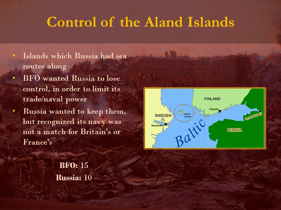 Control of the Aland Islands Islands which Russia had sea routes along BFO wanted Russia to lose control, in order to limit its trade/naval power Russia wanted to keep them, but recognized its navy was not a match for Britain's or France's BFO: 15 Russia: 10