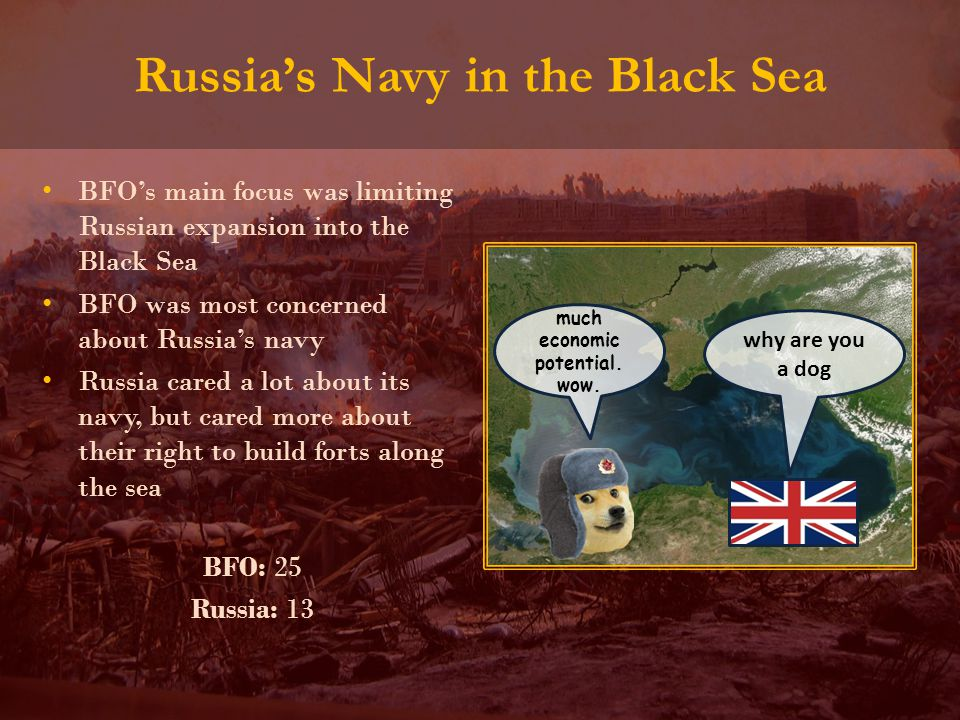 Russia's Navy in the Black Sea BFO's main focus was limiting Russian expansion into the Black Sea BFO was most concerned about Russia's navy Russia cared a lot about its navy, but cared more about their right to build forts along the sea BFO: 25 Russia: 13 much economic potential.