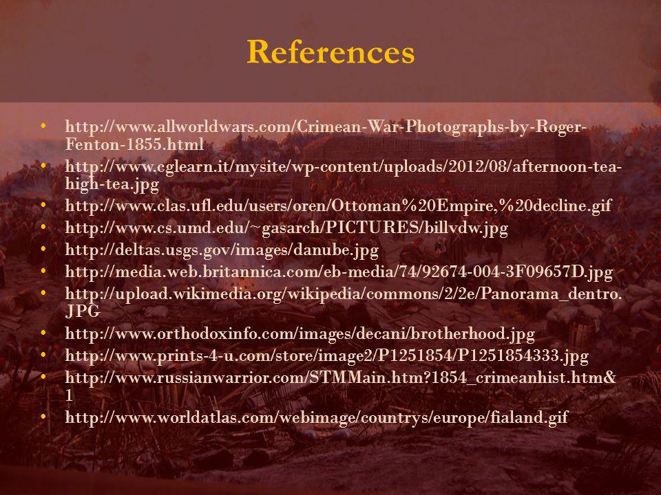 References http://www.allworldwars.com/Crimean-War-Photographs-by-Roger- Fenton-1855.html http://www.cglearn.it/mysite/wp-content/uploads/2012/08/afternoon-tea- high-tea.jpg http://www.clas.ufl.edu/users/oren/Ottoman%20Empire,%20decline.gif http://www.cs.umd.edu/~gasarch/PICTURES/billvdw.jpg http://deltas.usgs.gov/images/danube.jpg http://media.web.britannica.com/eb-media/74/92674-004-3F09657D.jpg http://upload.wikimedia.org/wikipedia/commons/2/2e/Panorama_dentro.
