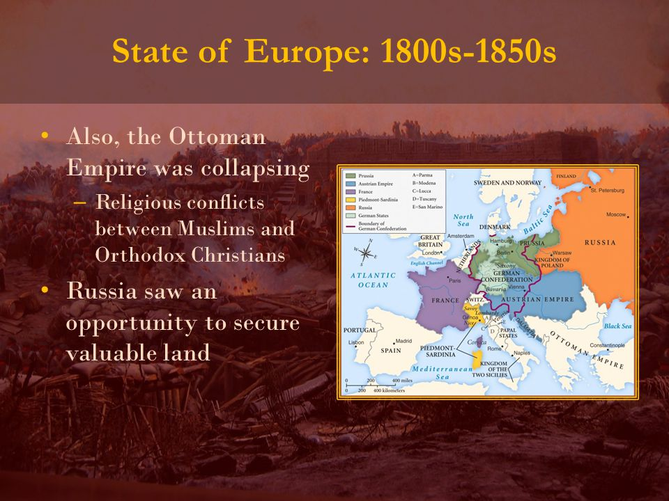 Also, the Ottoman Empire was collapsing – Religious conflicts between Muslims and Orthodox Christians Russia saw an opportunity to secure valuable land State of Europe: 1800s-1850s