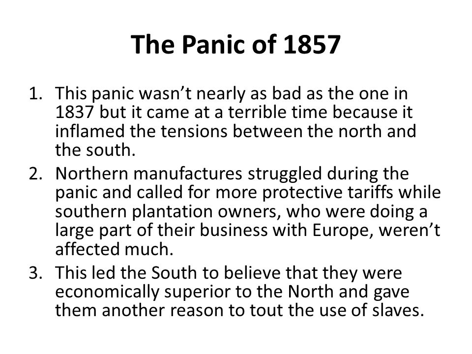 The Panic of 1857 1.This panic wasn't nearly as bad as the one in 1837 but it came at a terrible time because it inflamed the tensions between the nor