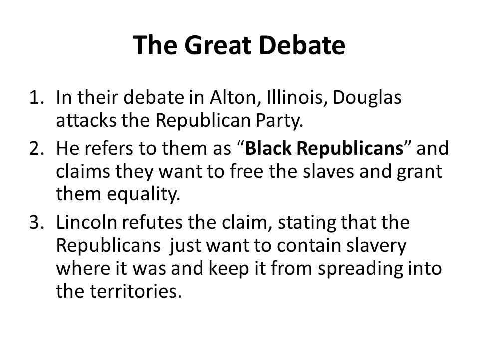 """The Great Debate 1.In their debate in Alton, Illinois, Douglas attacks the Republican Party. 2.He refers to them as """"Black Republicans"""" and claims the"""