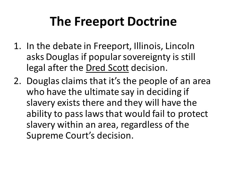 The Freeport Doctrine 1.In the debate in Freeport, Illinois, Lincoln asks Douglas if popular sovereignty is still legal after the Dred Scott decision.