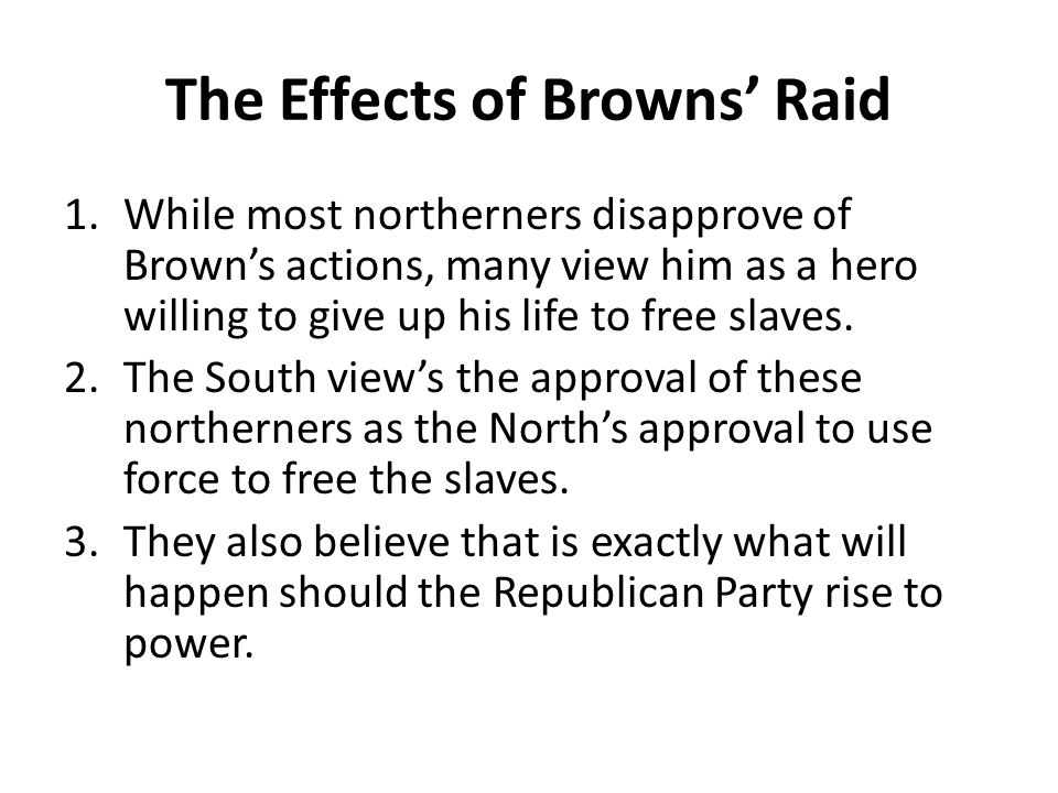 The Effects of Browns' Raid 1.While most northerners disapprove of Brown's actions, many view him as a hero willing to give up his life to free slaves.