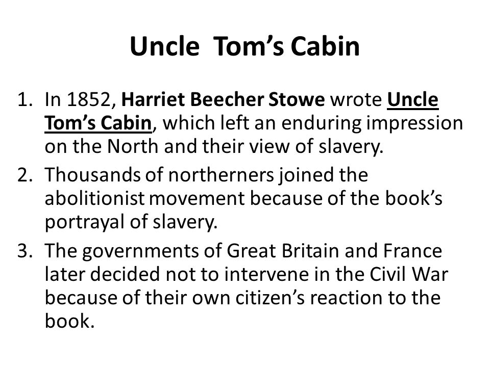 Uncle Tom's Cabin 1.In 1852, Harriet Beecher Stowe wrote Uncle Tom's Cabin, which left an enduring impression on the North and their view of slavery.
