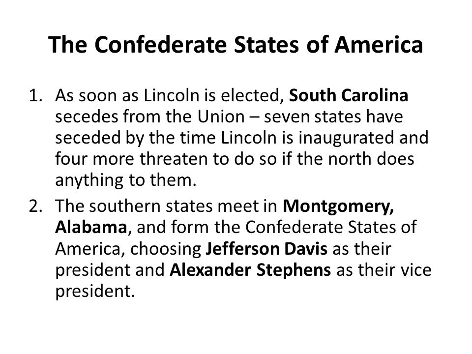 The Confederate States of America 1.As soon as Lincoln is elected, South Carolina secedes from the Union – seven states have seceded by the time Linco