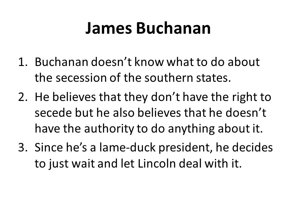 James Buchanan 1.Buchanan doesn't know what to do about the secession of the southern states.