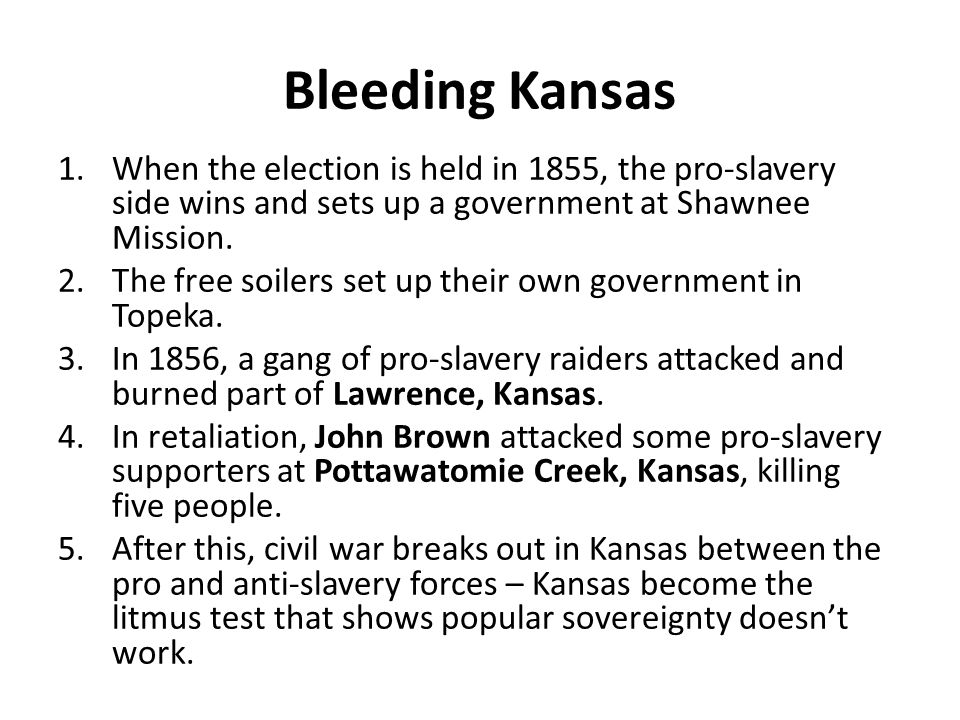 Bleeding Kansas 1.When the election is held in 1855, the pro-slavery side wins and sets up a government at Shawnee Mission.