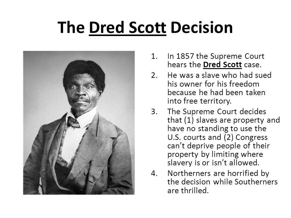 The Dred Scott Decision 1.In 1857 the Supreme Court hears the Dred Scott case. 2.He was a slave who had sued his owner for his freedom because he had