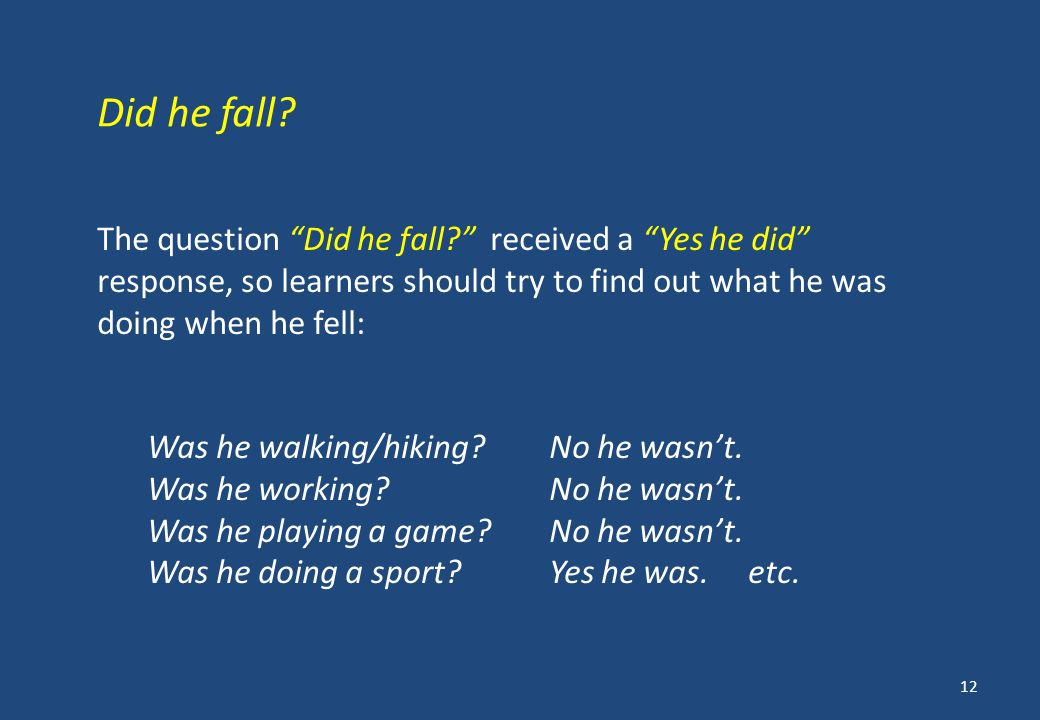 The question Did he fall received a Yes he did response, so learners should try to find out what he was doing when he fell: Was he walking/hiking No he wasn't.