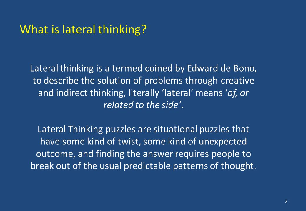 Lateral thinking is a termed coined by Edward de Bono, to describe the solution of problems through creative and indirect thinking, literally 'lateral' means 'of, or related to the side'.