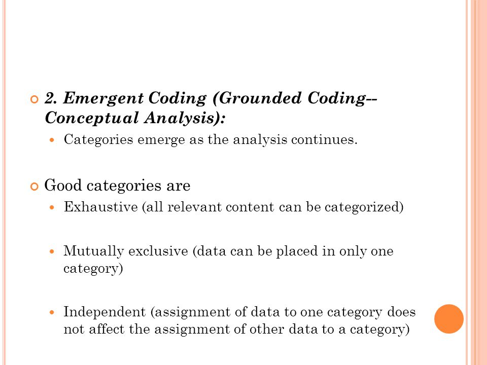 2. Emergent Coding (Grounded Coding-- Conceptual Analysis): Categories emerge as the analysis continues. Good categories are Exhaustive (all relevant