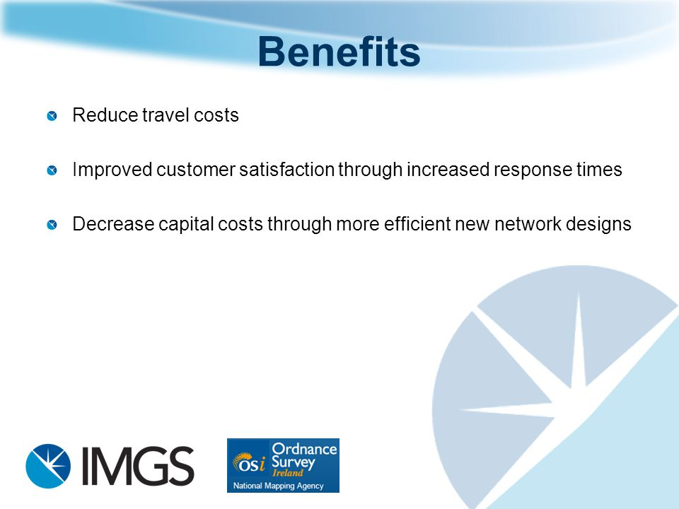 Reduce travel costs Improved customer satisfaction through increased response times Decrease capital costs through more efficient new network designs