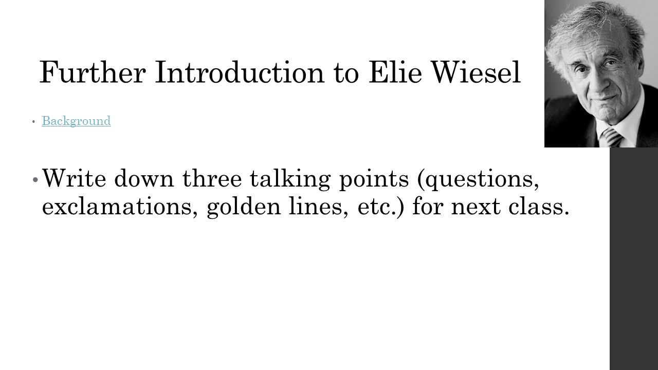 Further Introduction to Elie Wiesel Background Write down three talking points (questions, exclamations, golden lines, etc.) for next class.