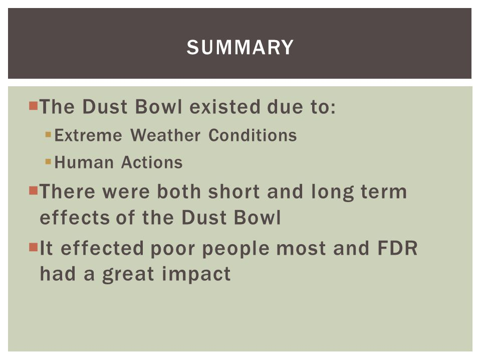 SUMMARY  The Dust Bowl existed due to:  Extreme Weather Conditions  Human Actions  There were both short and long term effects of the Dust Bowl  It effected poor people most and FDR had a great impact
