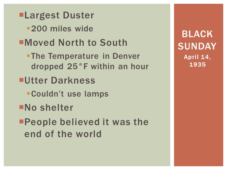  Largest Duster  200 miles wide  Moved North to South  The Temperature in Denver dropped 25°F within an hour  Utter Darkness  Couldn't use lamps  No shelter  People believed it was the end of the world April 14, 1935 BLACK SUNDAY