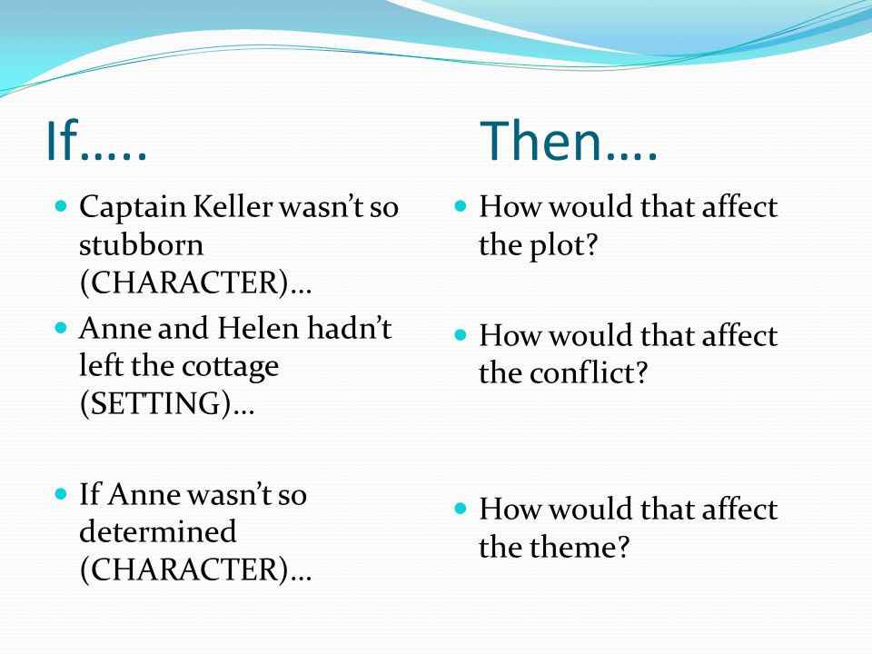If…..Then…. Captain Keller wasn't so stubborn (CHARACTER)… Anne and Helen hadn't left the cottage (SETTING)… If Anne wasn't so determined (CHARACTER)…
