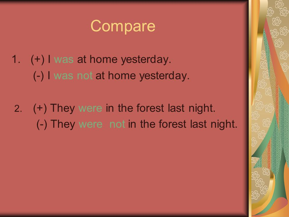 Compare 1.(+) I was at home yesterday. (-) I was not at home yesterday. 2. (+) They were in the forest last night. (-) They were not in the forest las
