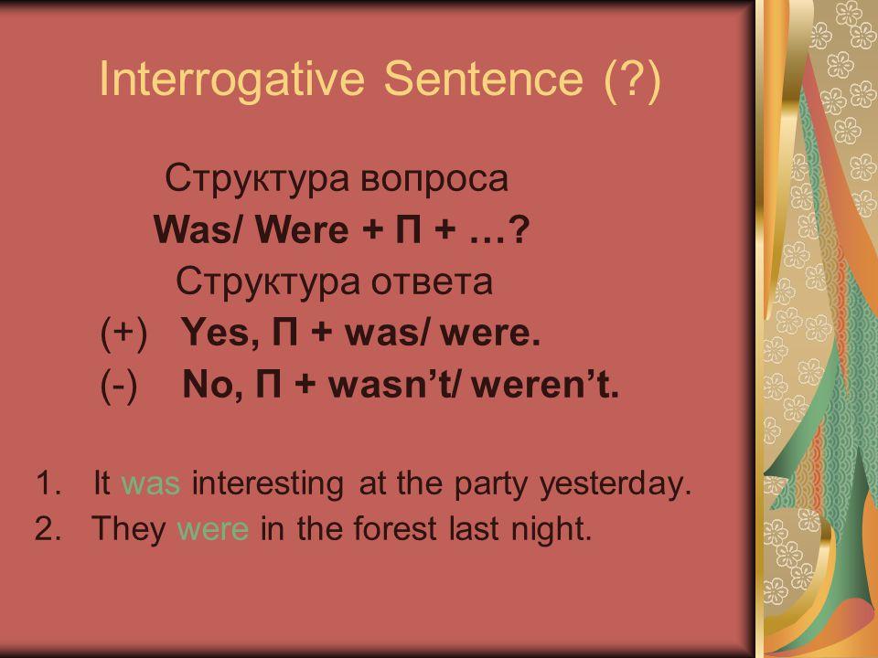 Interrogative Sentence (?) Cтруктура вопроса Was/ Were + П + …? Cтруктура ответа (+) Yes, П + was/ were. (-) No, П + wasn't/ weren't. 1.It was interes